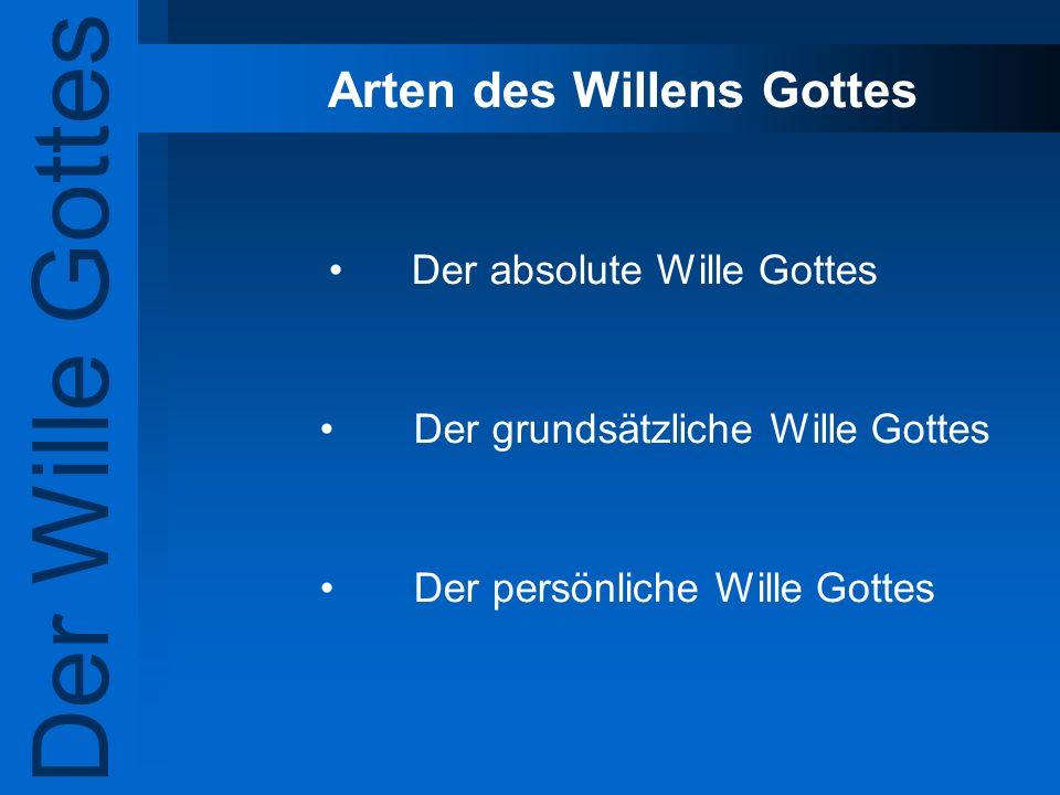 Arten des Willens Gottes Der absolute Wille Gottes Der grundsätzliche Wille Gottes Der persönliche Wille Gottes Der Wille Gottes