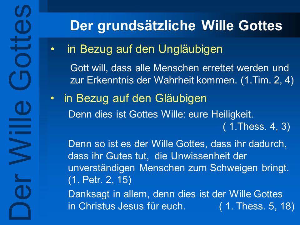 Der grundsätzliche Wille Gottes in Bezug auf den Ungläubigen in Bezug auf den Gläubigen Der Wille Gottes Gott will, dass alle Menschen errettet werden
