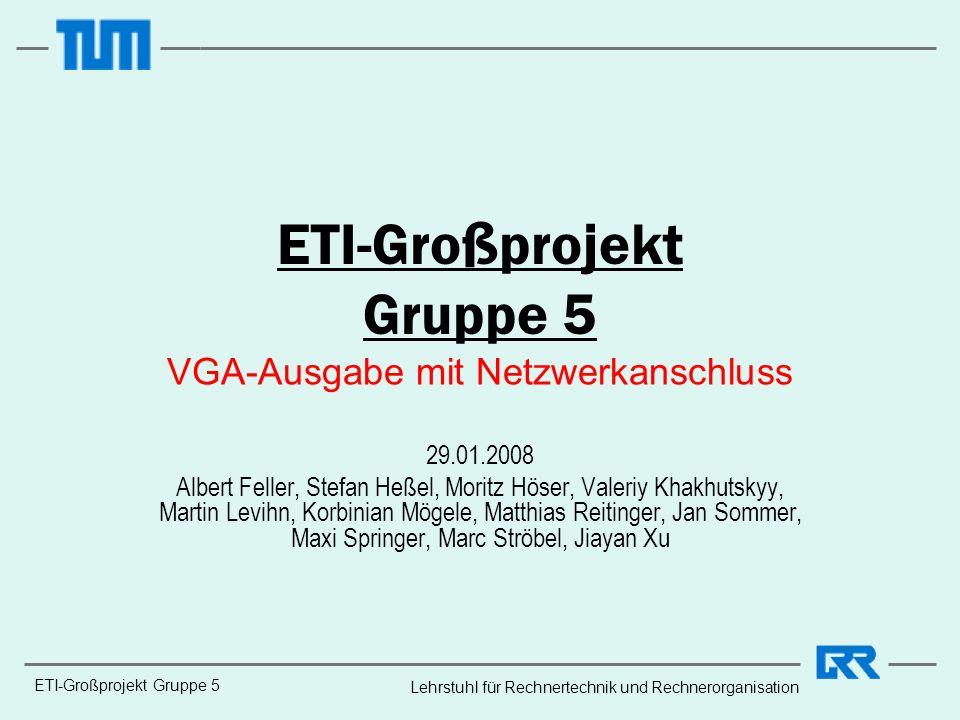 ETI-Großprojekt Gruppe 5 Lehrstuhl für Rechnertechnik und Rechnerorganisation ETI-Großprojekt Gruppe 5 VGA-Ausgabe mit Netzwerkanschluss 29.01.2008 Al