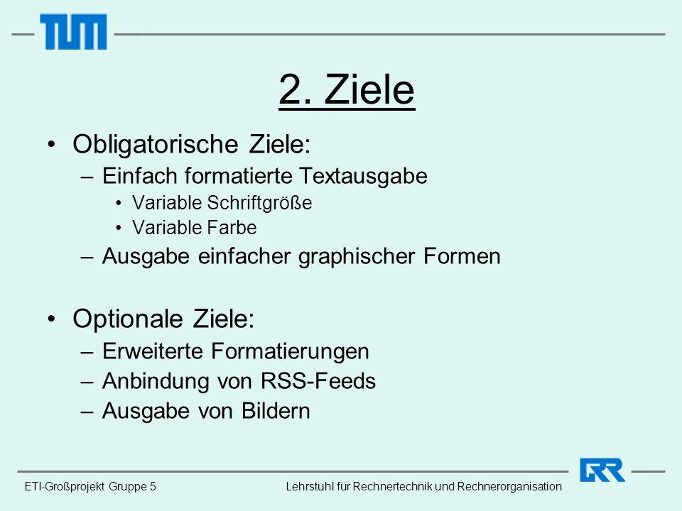 ETI-Großprojekt Gruppe 5Lehrstuhl für Rechnertechnik und Rechnerorganisation 2. Ziele Obligatorische Ziele: –Einfach formatierte Textausgabe Variable
