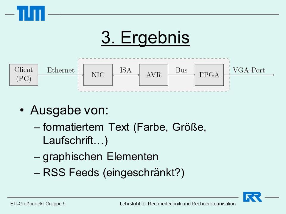 ETI-Großprojekt Gruppe 5Lehrstuhl für Rechnertechnik und Rechnerorganisation 3. Ergebnis Ausgabe von: –formatiertem Text (Farbe, Größe, Laufschrift…)