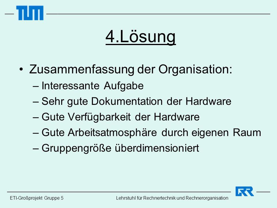 ETI-Großprojekt Gruppe 5 4.Lösung Zusammenfassung der Organisation: –Interessante Aufgabe –Sehr gute Dokumentation der Hardware –Gute Verfügbarkeit de