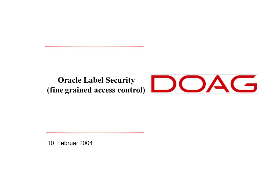 Thomas Tretter, 10. Februar 2004Oracle Label Security1 Oracle Label Security (fine grained access control) 10. Februar 2004