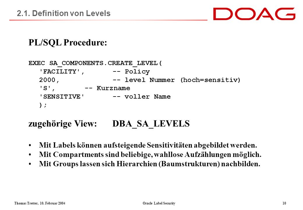 Thomas Tretter, 10. Februar 2004Oracle Label Security10 2.1. Definition von Levels PL/SQL Procedure: EXEC SA_COMPONENTS.CREATE_LEVEL( 'FACILITY',-- Po