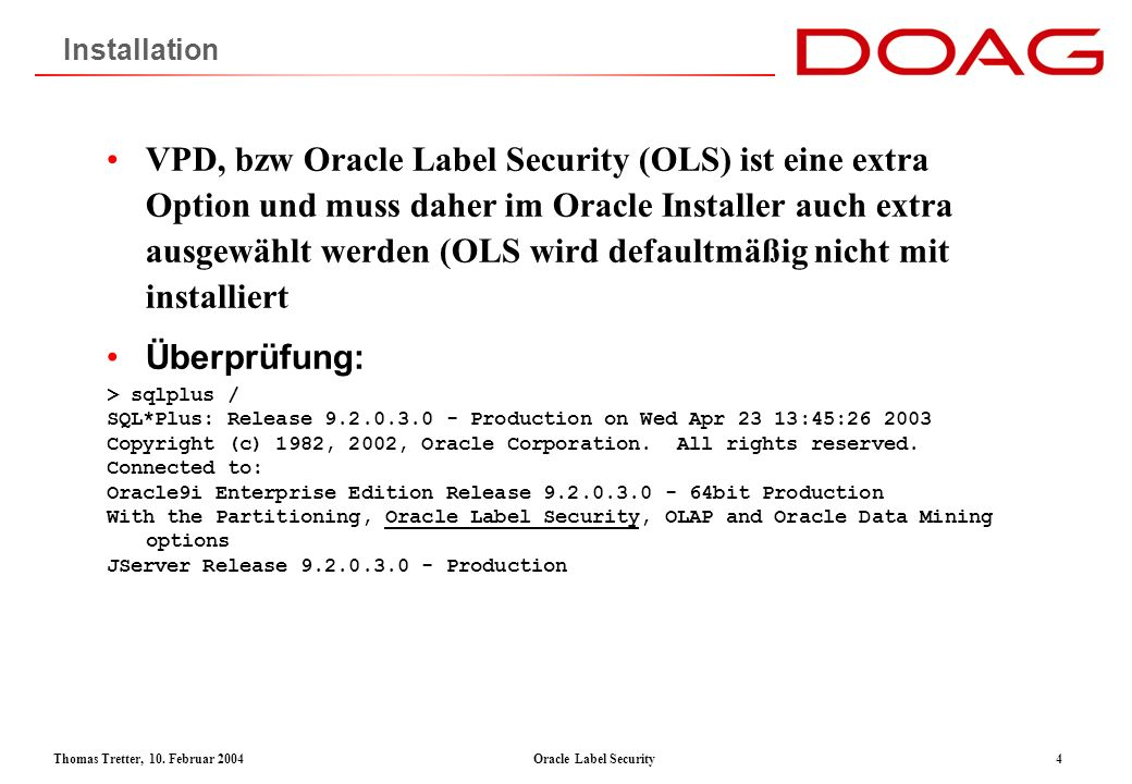Thomas Tretter, 10. Februar 2004Oracle Label Security4 Installation VPD, bzw Oracle Label Security (OLS) ist eine extra Option und muss daher im Oracl