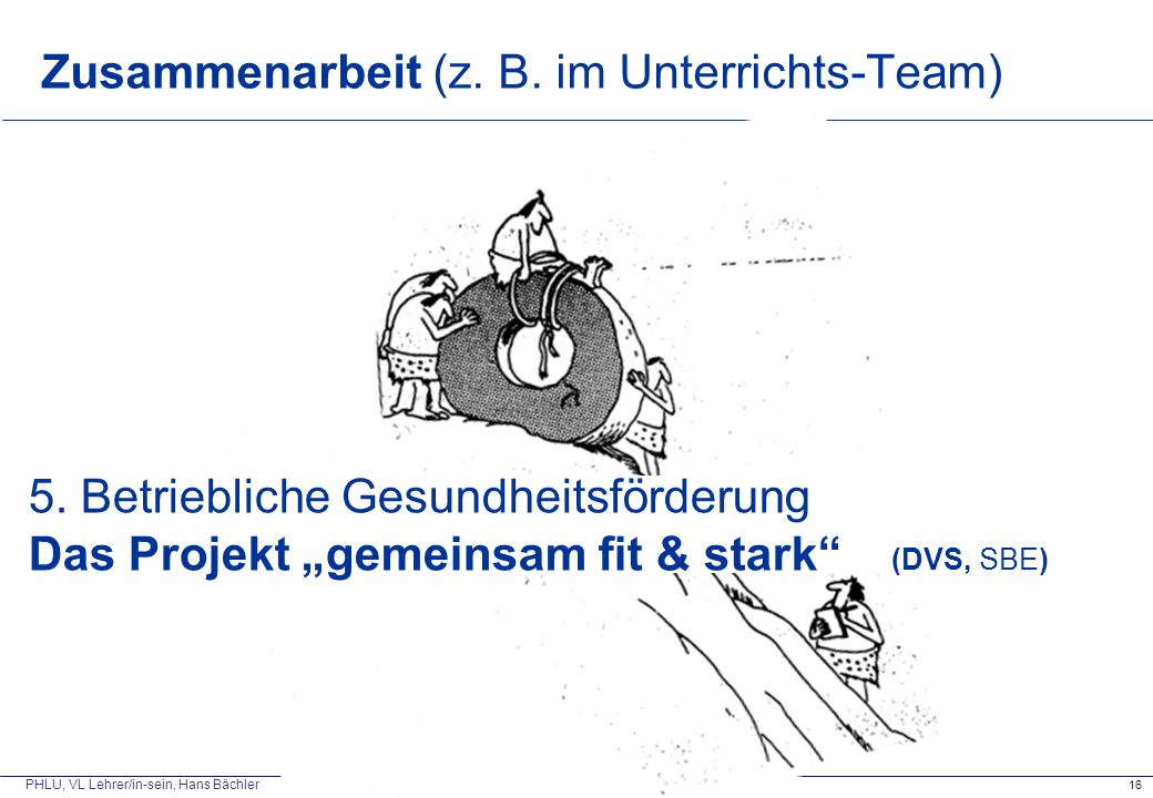 """PHLU, VL Lehrer/in-sein, Hans Bächler Zusammenarbeit (z. B. im Unterrichts-Team) 16 5. Betriebliche Gesundheitsförderung Das Projekt """"gemeinsam fit &"""