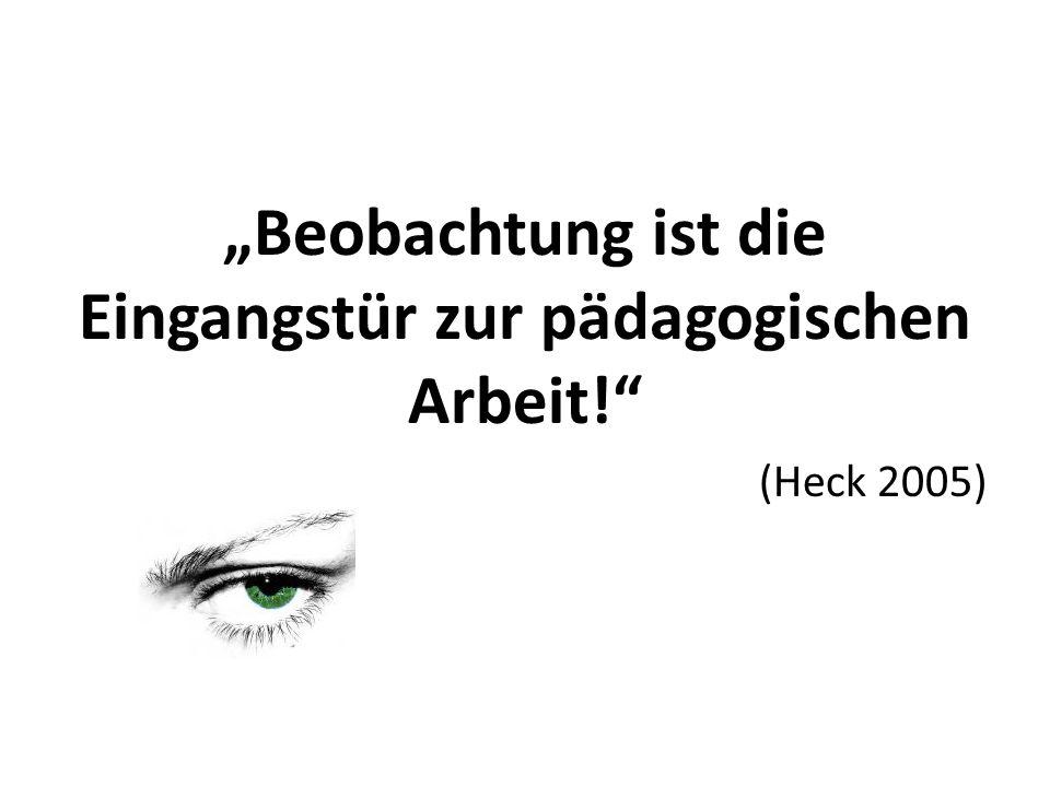 """""""Beobachtung ist die Eingangstür zur pädagogischen Arbeit! (Heck 2005)"""