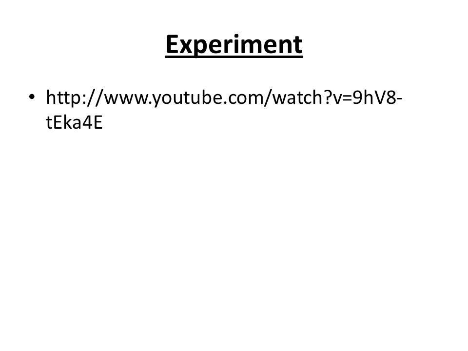 Experiment http://www.youtube.com/watch v=9hV8- tEka4E