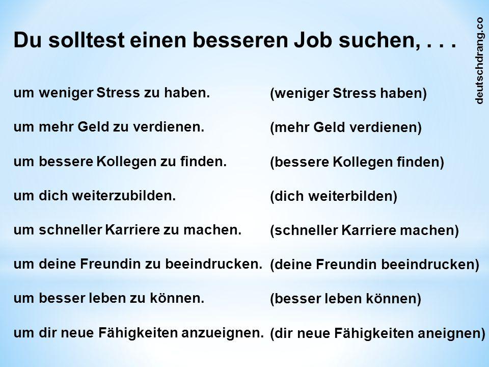 Du solltest einen besseren Job suchen,... um weniger Stress zu haben.
