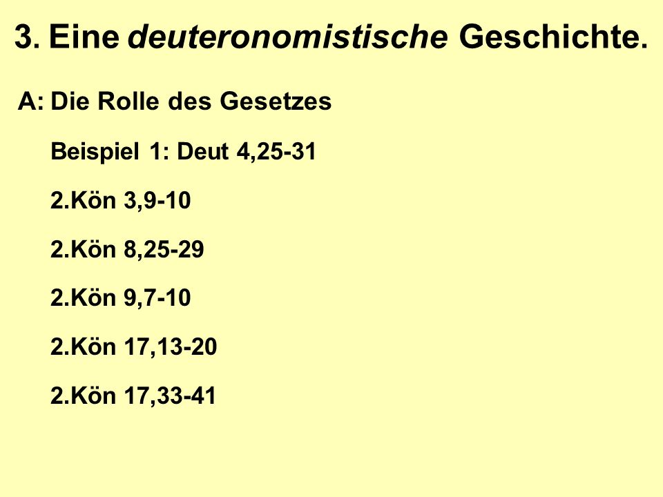 3. Eine deuteronomistische Geschichte. A:Die Rolle des Gesetzes Beispiel 1: Deut 4,25-31 2.Kön 3,9-10 2.Kön 8,25-29 2.Kön 9,7-10 2.Kön 17,13-20 2.Kön