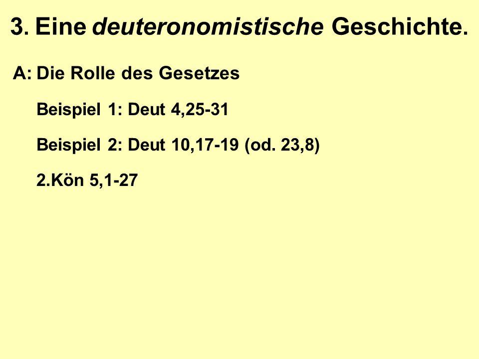 3. Eine deuteronomistische Geschichte. A:Die Rolle des Gesetzes Beispiel 1: Deut 4,25-31 Beispiel 2: Deut 10,17-19 (od. 23,8) 2.Kön 5,1-27