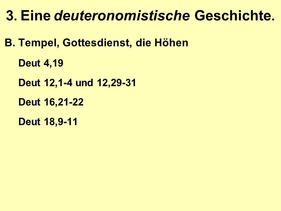 3. Eine deuteronomistische Geschichte. B.Tempel, Gottesdienst, die Höhen Deut 4,19 Deut 12,1-4 und 12,29-31 Deut 16,21-22 Deut 18,9-11