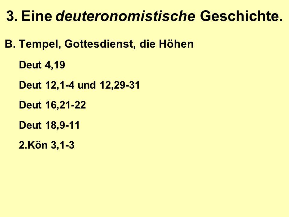 3. Eine deuteronomistische Geschichte. B.Tempel, Gottesdienst, die Höhen Deut 4,19 Deut 12,1-4 und 12,29-31 Deut 16,21-22 Deut 18,9-11 2.Kön 3,1-3