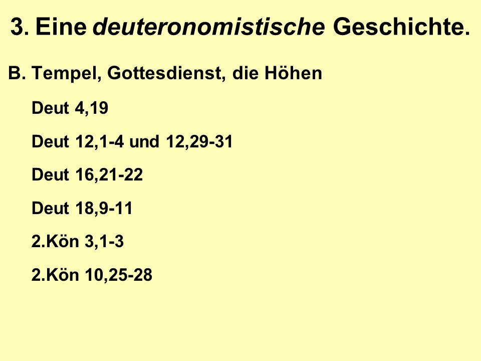 3. Eine deuteronomistische Geschichte. B.Tempel, Gottesdienst, die Höhen Deut 4,19 Deut 12,1-4 und 12,29-31 Deut 16,21-22 Deut 18,9-11 2.Kön 3,1-3 2.K