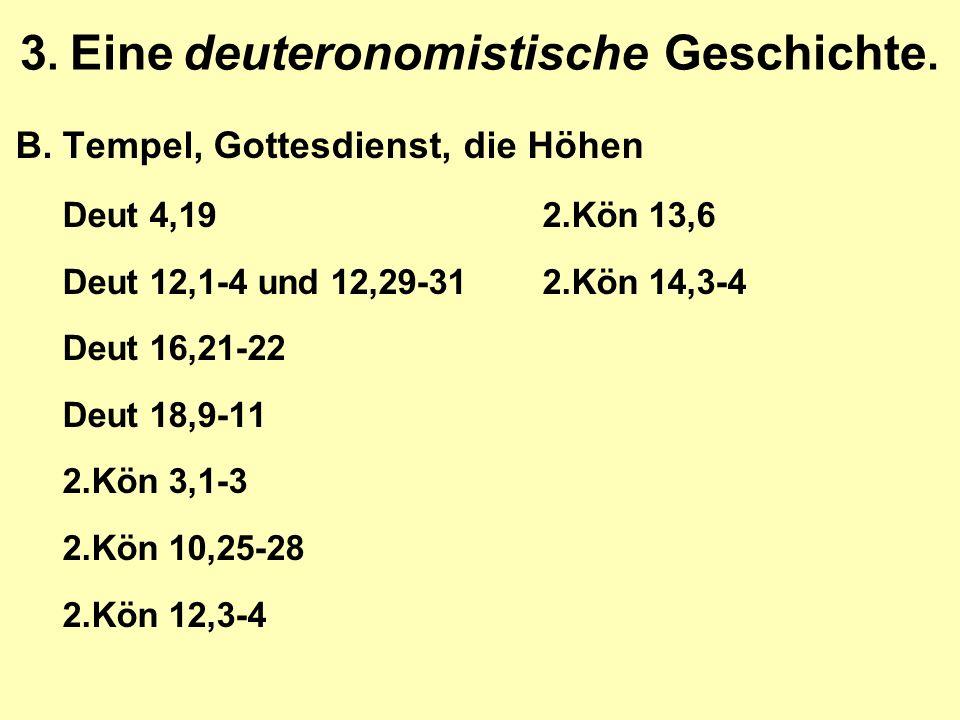 3. Eine deuteronomistische Geschichte. B.Tempel, Gottesdienst, die Höhen Deut 4,192.Kön 13,6 Deut 12,1-4 und 12,29-312.Kön 14,3-4 Deut 16,21-22 Deut 1