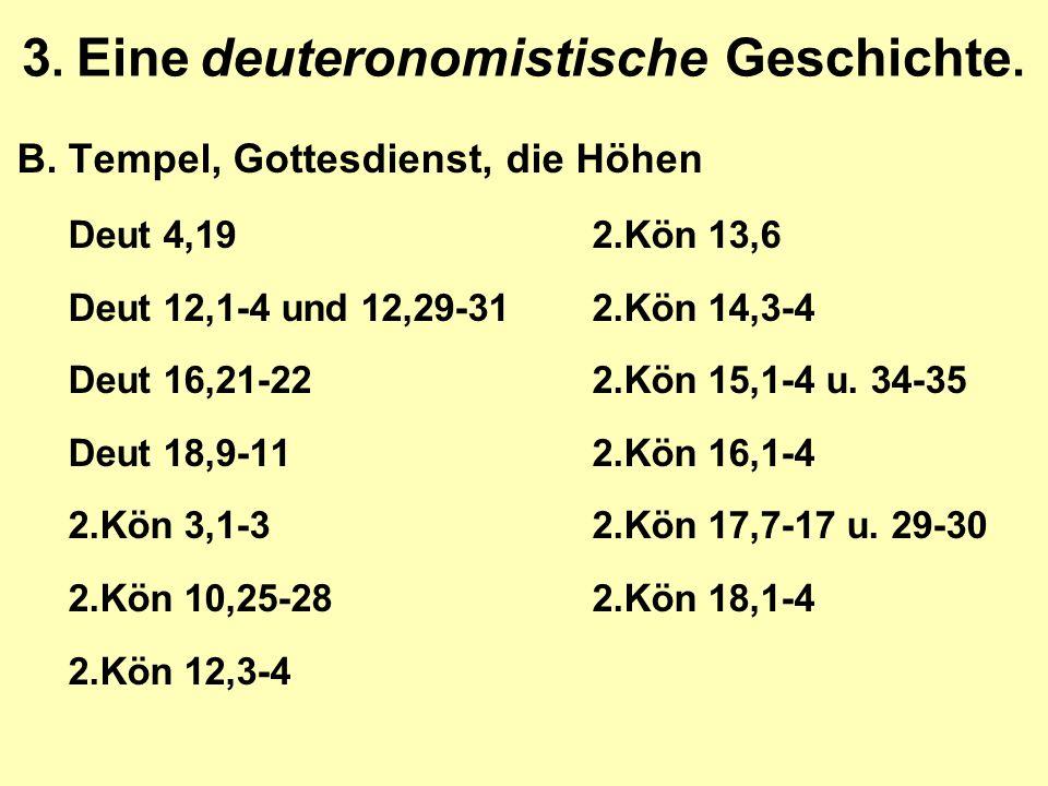 3. Eine deuteronomistische Geschichte. B.Tempel, Gottesdienst, die Höhen Deut 4,192.Kön 13,6 Deut 12,1-4 und 12,29-312.Kön 14,3-4 Deut 16,21-222.Kön 1