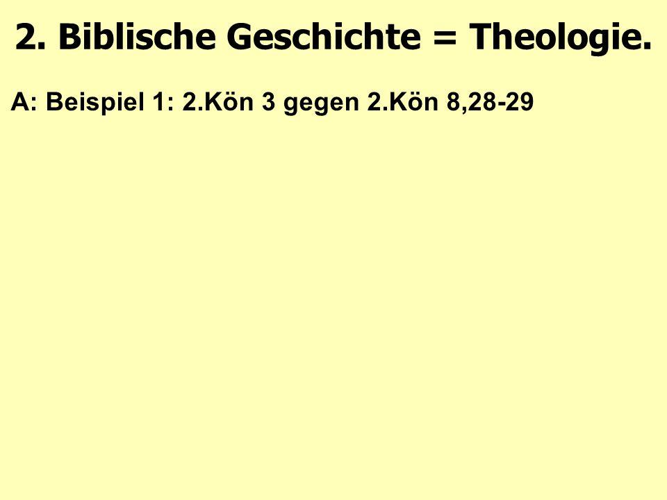 A: Beispiel 1: 2.Kön 3 gegen 2.Kön 8,28-29 2. Biblische Geschichte = Theologie.