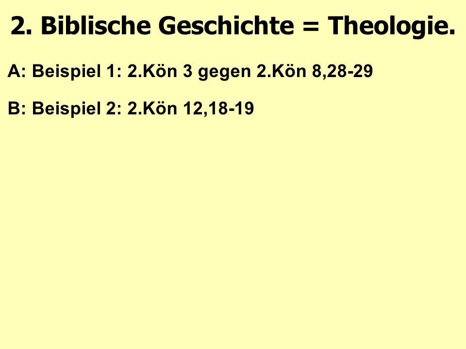 A: Beispiel 1: 2.Kön 3 gegen 2.Kön 8,28-29 B: Beispiel 2: 2.Kön 12,18-19 2. Biblische Geschichte = Theologie.