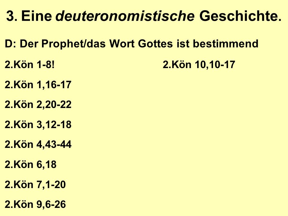 3. Eine deuteronomistische Geschichte. D: Der Prophet/das Wort Gottes ist bestimmend 2.Kön 1-8!2.Kön 10,10-17 2.Kön 1,16-17 2.Kön 2,20-22 2.Kön 3,12-1