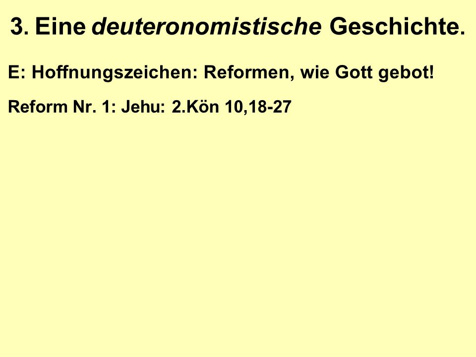3. Eine deuteronomistische Geschichte. E: Hoffnungszeichen: Reformen, wie Gott gebot! Reform Nr. 1: Jehu: 2.Kön 10,18-27