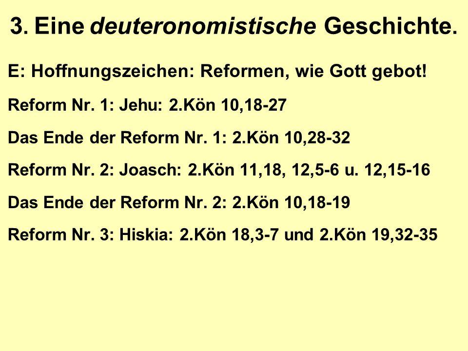 3. Eine deuteronomistische Geschichte. E: Hoffnungszeichen: Reformen, wie Gott gebot! Reform Nr. 1: Jehu: 2.Kön 10,18-27 Das Ende der Reform Nr. 1: 2.