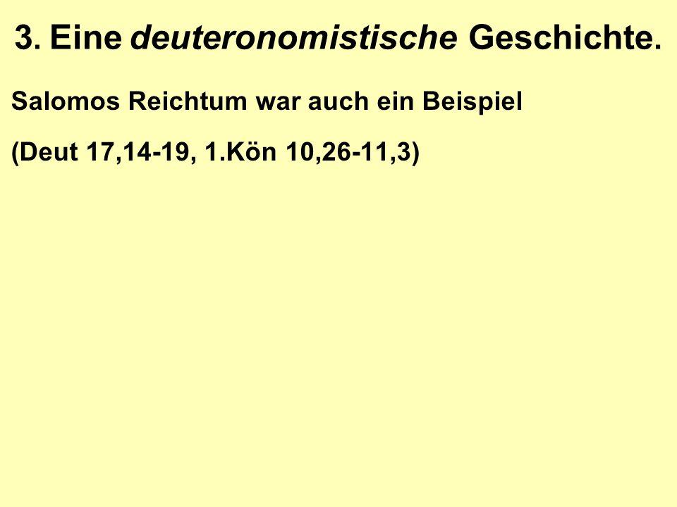 Salomos Reichtum war auch ein Beispiel (Deut 17,14-19, 1.Kön 10,26-11,3) 3. Eine deuteronomistische Geschichte.