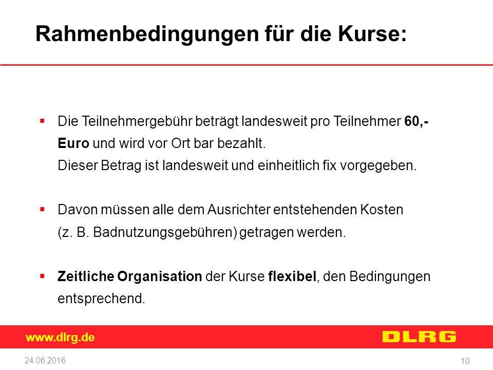 www.dlrg.de 24.06.2016 10 Rahmenbedingungen für die Kurse:  Die Teilnehmergebühr beträgt landesweit pro Teilnehmer 60,- Euro und wird vor Ort bar bezahlt.