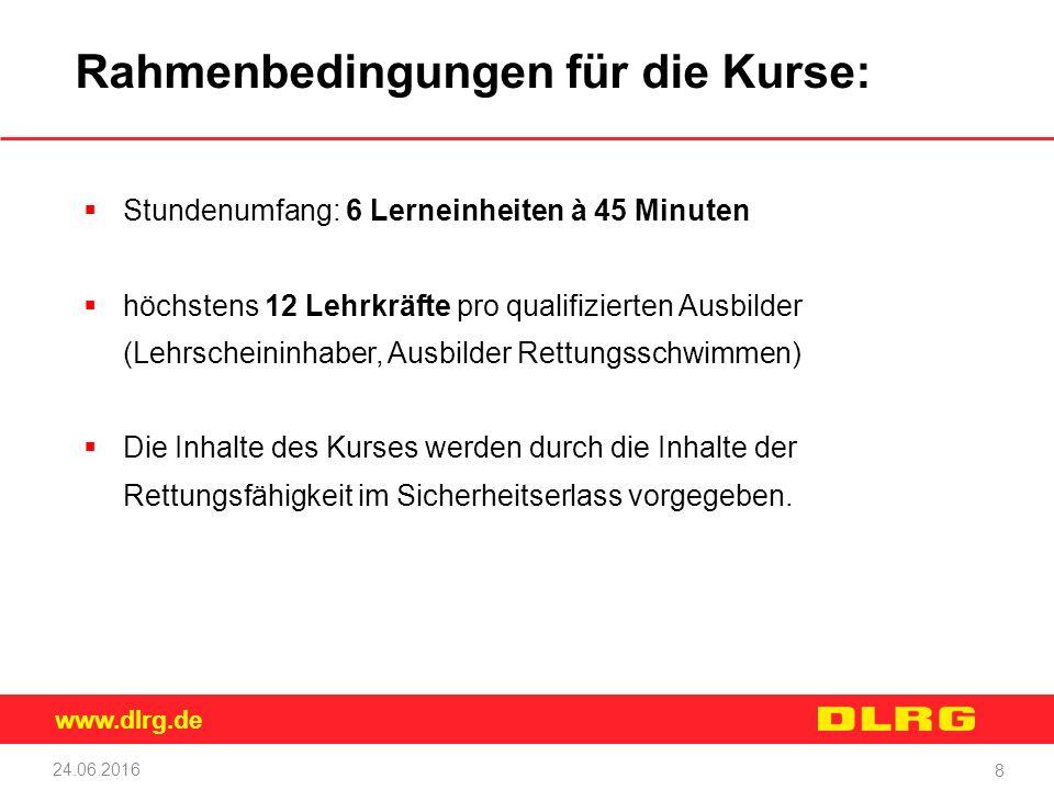 www.dlrg.de 24.06.2016 8 Rahmenbedingungen für die Kurse:  Stundenumfang: 6 Lerneinheiten à 45 Minuten  höchstens 12 Lehrkräfte pro qualifizierten A