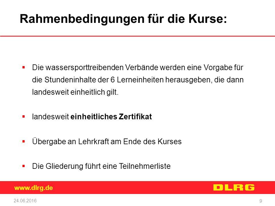 www.dlrg.de 24.06.2016 9 Rahmenbedingungen für die Kurse:  Die wassersporttreibenden Verbände werden eine Vorgabe für die Stundeninhalte der 6 Lerneinheiten herausgeben, die dann landesweit einheitlich gilt.