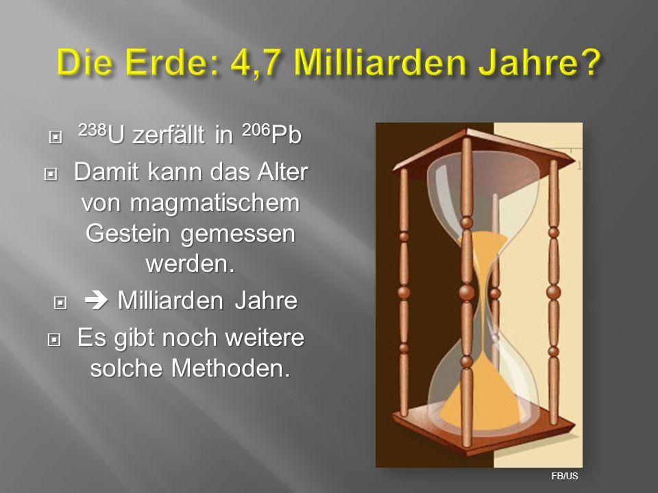  238 U zerfällt in 206 Pb  Damit kann das Alter von magmatischem Gestein gemessen werden.