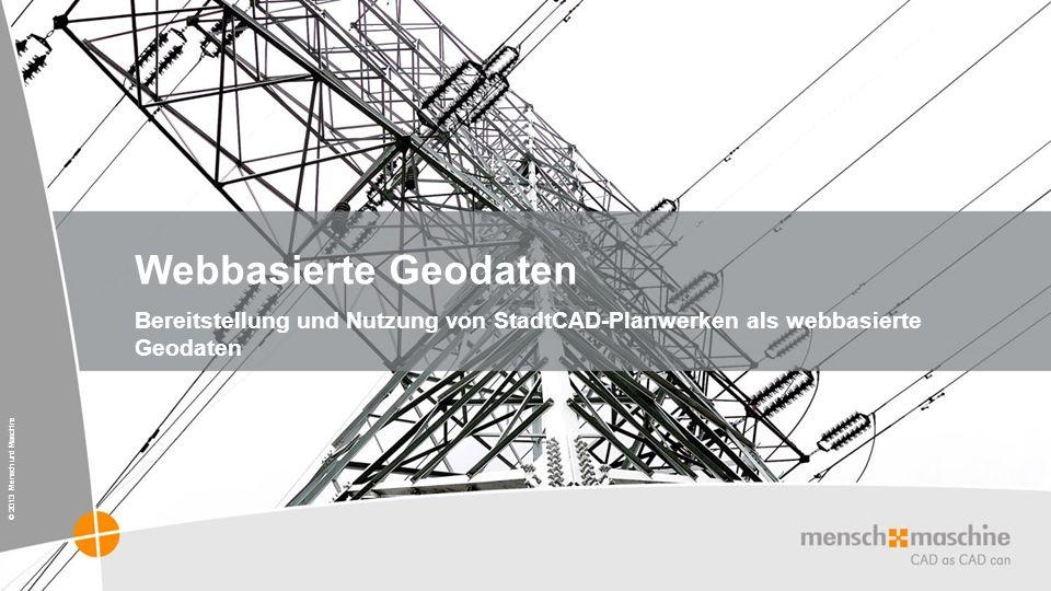 © 2013 Mensch und Maschine Webbasierte Geodaten Bereitstellung und Nutzung von StadtCAD-Planwerken als webbasierte Geodaten