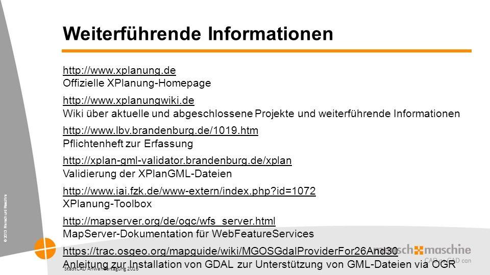 © 2013 Mensch und Maschine StadtCAD Anwendertagung 2016 Weiterführende Informationen http://www.xplanung.de http://www.xplanung.de Offizielle XPlanung-Homepage http://www.xplanungwiki.de http://www.xplanungwiki.de Wiki über aktuelle und abgeschlossene Projekte und weiterführende Informationen http://www.lbv.brandenburg.de/1019.htm http://www.lbv.brandenburg.de/1019.htm Pflichtenheft zur Erfassung http://xplan-gml-validator.brandenburg.de/xplan http://xplan-gml-validator.brandenburg.de/xplan Validierung der XPlanGML-Dateien http://www.iai.fzk.de/www-extern/index.php id=1072 http://www.iai.fzk.de/www-extern/index.php id=1072 XPlanung-Toolbox http://mapserver.org/de/ogc/wfs_server.html http://mapserver.org/de/ogc/wfs_server.html MapServer-Dokumentation für WebFeatureServices https://trac.osgeo.org/mapguide/wiki/MGOSGdalProviderFor26And30 https://trac.osgeo.org/mapguide/wiki/MGOSGdalProviderFor26And30 Anleitung zur Installation von GDAL zur Unterstützung von GML-Dateien via OGR