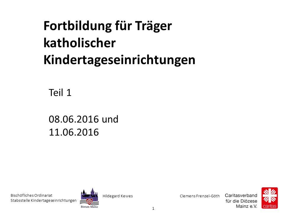 Clemens Frenzel-GöthHildegard Kewes Bischöfliches Ordinariat Stabsstelle Kindertageseinrichtungen 1 Fortbildung für Träger katholischer Kindertageseinrichtungen Teil 1 08.06.2016 und 11.06.2016