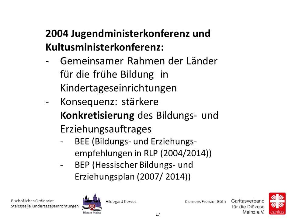 Clemens Frenzel-GöthHildegard Kewes Bischöfliches Ordinariat Stabsstelle Kindertageseinrichtungen 17 2004 Jugendministerkonferenz und Kultusministerkonferenz: -Gemeinsamer Rahmen der Länder für die frühe Bildung in Kindertageseinrichtungen -Konsequenz: stärkere Konkretisierung des Bildungs- und Erziehungsauftrages -BEE (Bildungs- und Erziehungs- empfehlungen in RLP (2004/2014)) -BEP (Hessischer Bildungs- und Erziehungsplan (2007/ 2014))