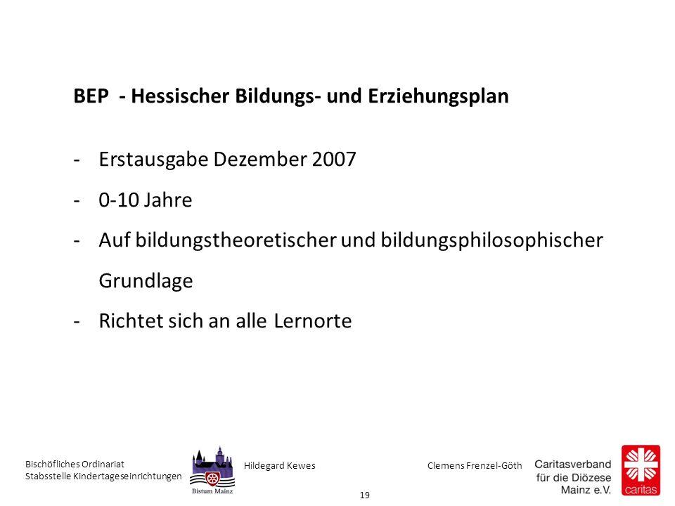 Clemens Frenzel-GöthHildegard Kewes Bischöfliches Ordinariat Stabsstelle Kindertageseinrichtungen 19 BEP - Hessischer Bildungs- und Erziehungsplan -Erstausgabe Dezember 2007 -0-10 Jahre -Auf bildungstheoretischer und bildungsphilosophischer Grundlage -Richtet sich an alle Lernorte