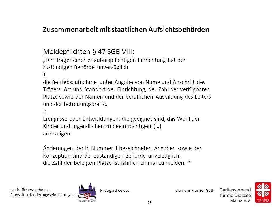 """Clemens Frenzel-GöthHildegard Kewes Bischöfliches Ordinariat Stabsstelle Kindertageseinrichtungen 29 Zusammenarbeit mit staatlichen Aufsichtsbehörden Meldepflichten § 47 SGB VIII: """"Der Träger einer erlaubnispflichtigen Einrichtung hat der zuständigen Behörde unverzüglich 1."""