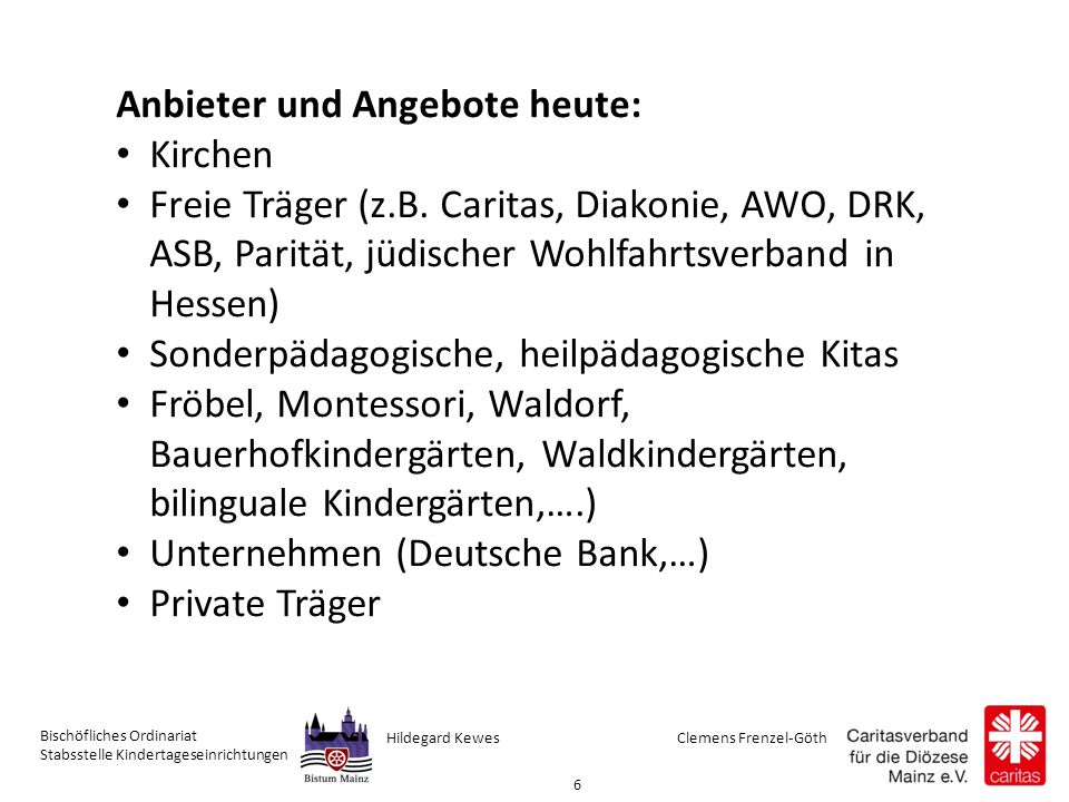 Clemens Frenzel-GöthHildegard Kewes Bischöfliches Ordinariat Stabsstelle Kindertageseinrichtungen 6 Anbieter und Angebote heute: Kirchen Freie Träger (z.B.