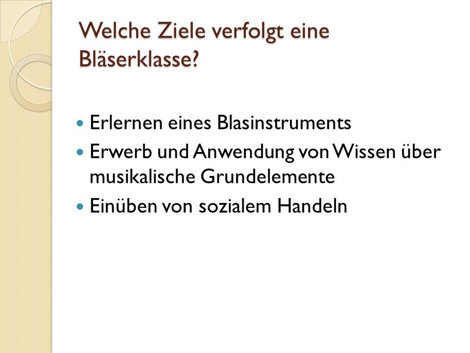 Welche Ziele verfolgt eine Bläserklasse? Erlernen eines Blasinstruments Erwerb und Anwendung von Wissen über musikalische Grundelemente Einüben von so