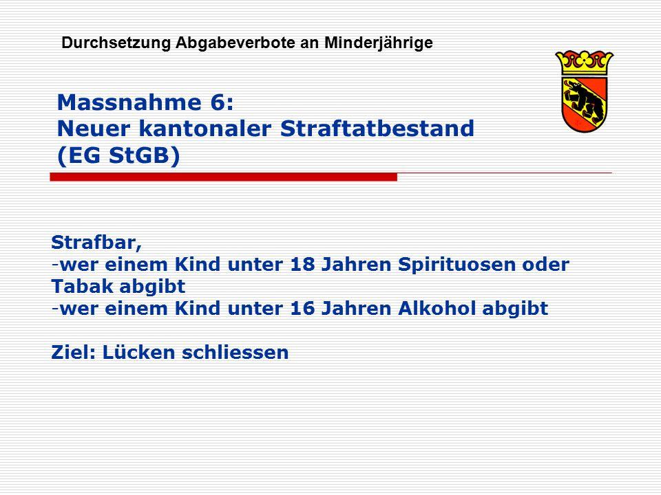 Massnahme 6: Neuer kantonaler Straftatbestand (EG StGB) Durchsetzung Abgabeverbote an Minderjährige Strafbar, -wer einem Kind unter 18 Jahren Spirituo