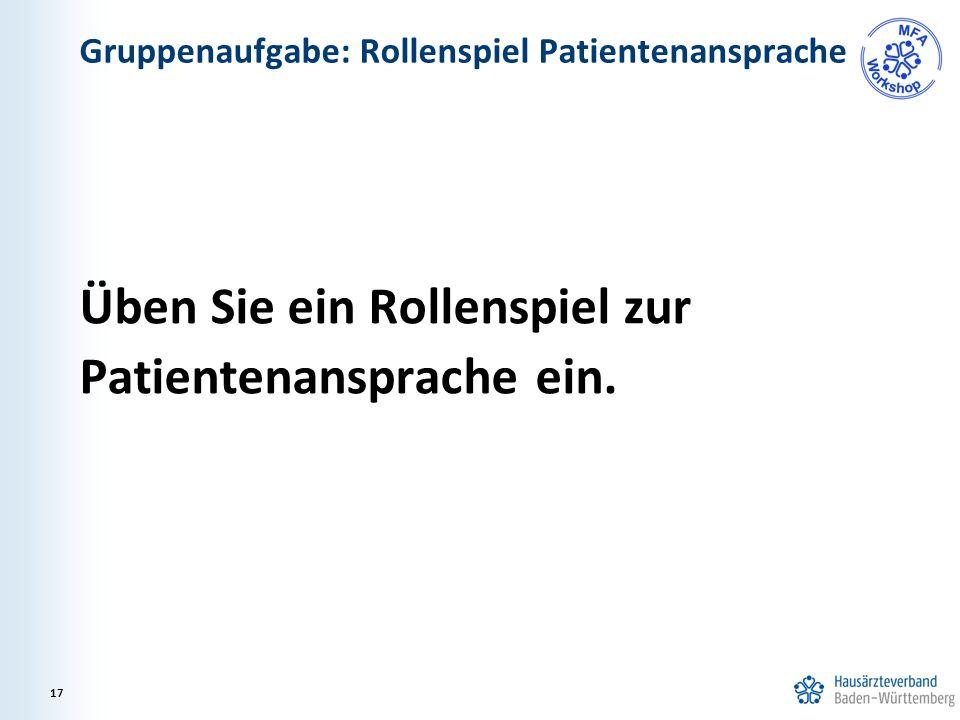 Gruppenaufgabe: Rollenspiel Patientenansprache Üben Sie ein Rollenspiel zur Patientenansprache ein. 17