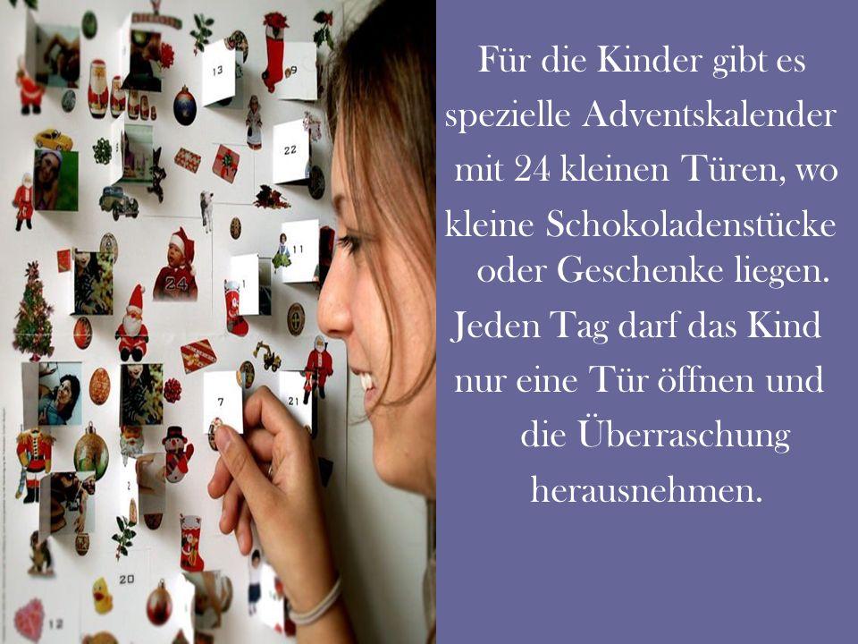 Für die Kinder gibt es spezielle Adventskalender mit 24 kleinen Türen, wo kleine Schokoladenstücke oder Geschenke liegen.