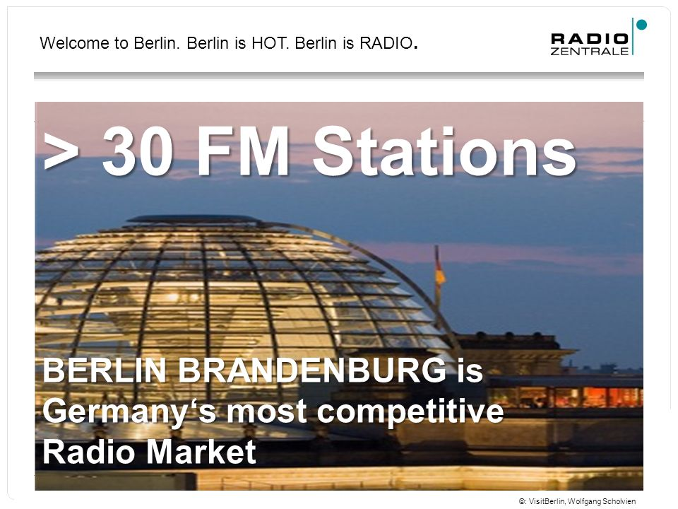 Welcome to Berlin. Berlin is HOT. Berlin is RADIO. > 30 FM Stations BERLIN BRANDENBURG is Germany's most competitive Radio Market ©: VisitBerlin, Wolf