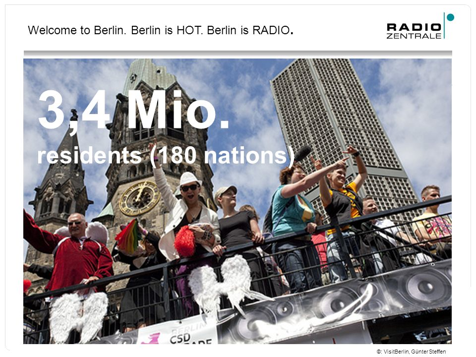 Welcome to Berlin. Berlin is HOT. Berlin is RADIO. 3,4 Mio. residents (180 nations) ©: VisitBerlin, Günter Steffen