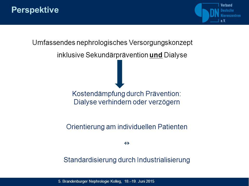 Perspektive Umfassendes nephrologisches Versorgungskonzept inklusive Sekundärprävention und Dialyse Kostendämpfung durch Prävention: Dialyse verhindern oder verzögern Orientierung am individuellen Patienten Standardisierung durch Industrialisierung 5.