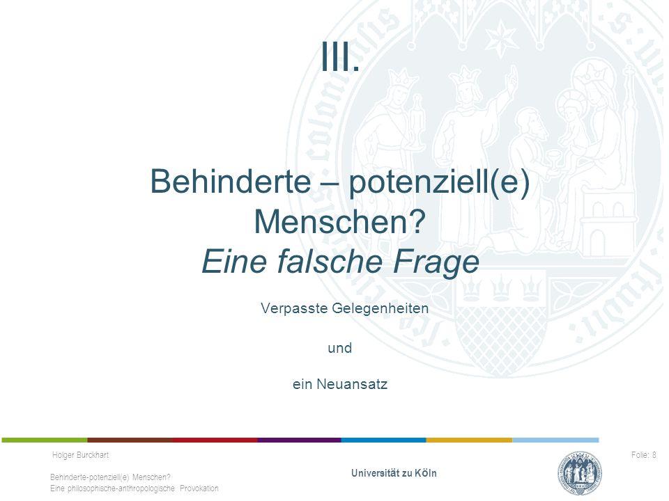 Holger Burckhart Behinderte-potenziell(e) Menschen? Eine philosophische-anthropologische Provokation Universit ä t zu K ö ln Folie: 8 III. Behinderte