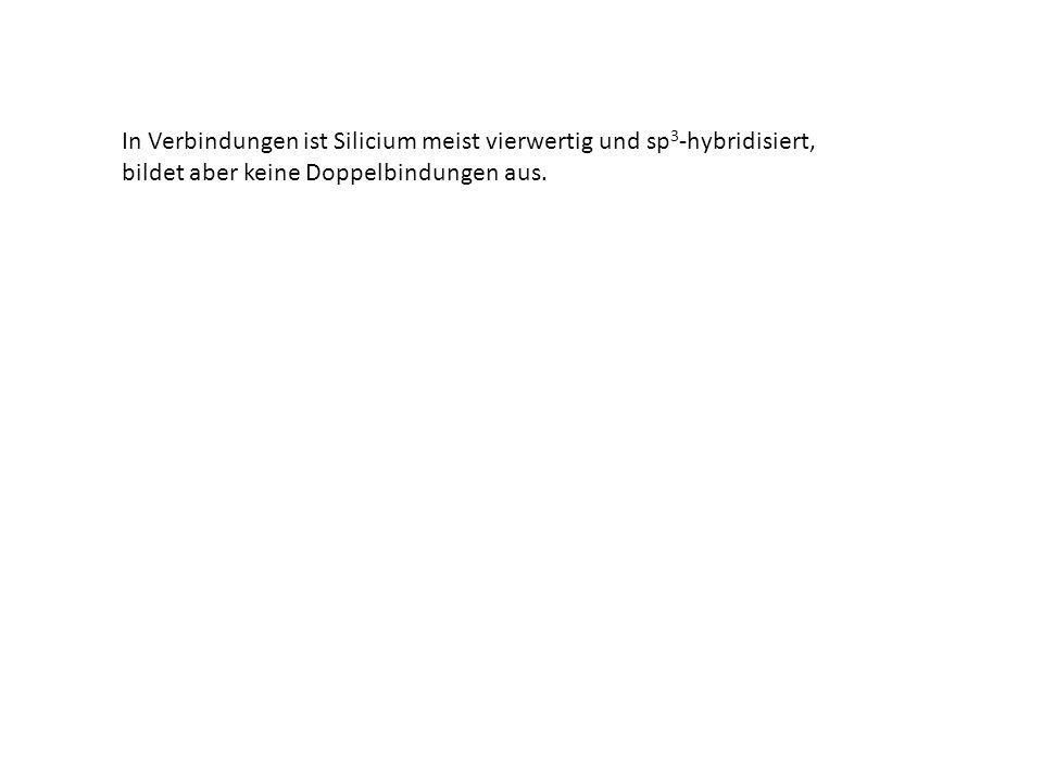 In Verbindungen ist Silicium meist vierwertig und sp 3 -hybridisiert, bildet aber keine Doppelbindungen aus.