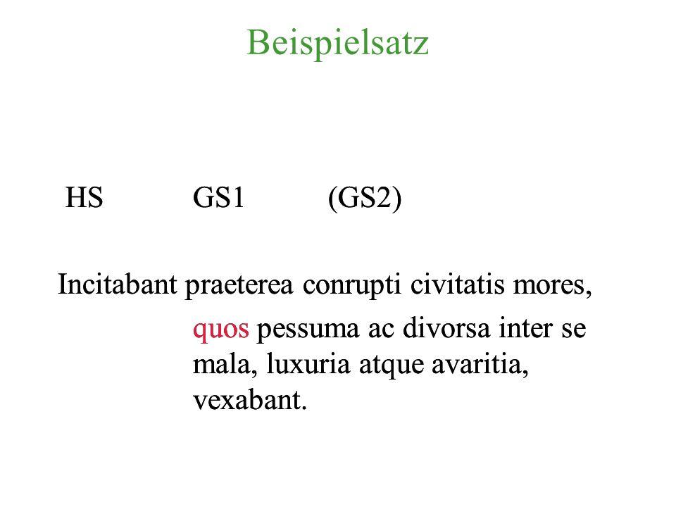 Beispielsatz HSGS1(GS2) Incitabant praeterea conrupti civitatis mores, quos pessuma ac divorsa inter se mala, luxuria atque avaritia, vexabant.