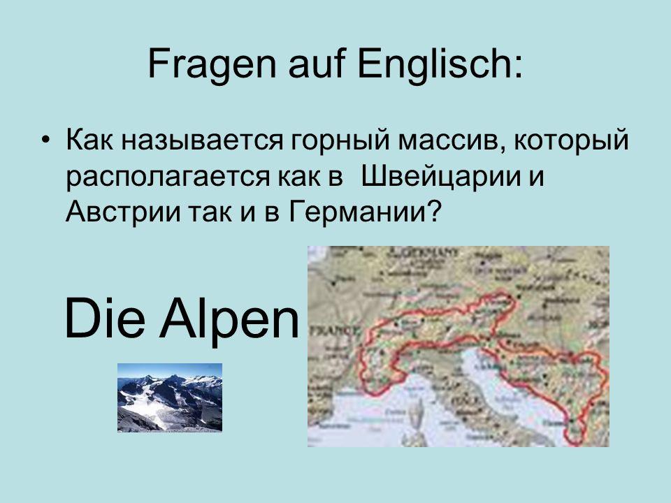 Fragen auf Englisch: Как называется горный массив, который располагается как в Швейцарии и Австрии так и в Германии? Die Alpen