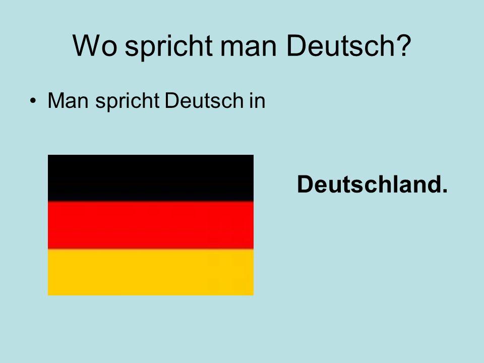 Wo spricht man Deutsch? Man spricht Deutsch in Deutschland.