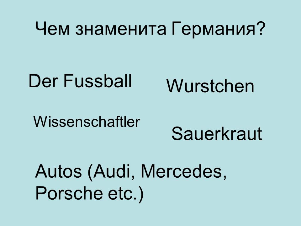 Чем знаменита Германия? Der Fussball Wissenschaftler Autos (Audi, Mercedes, Porsche etc.) Wurstchen Sauerkraut